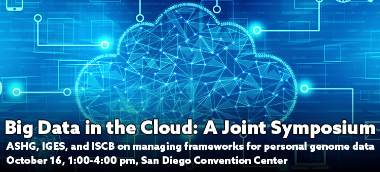 ASHG/IGES/ISCB Joint Symposium: Working with Big Data in the Cloud--Research and Privacy
